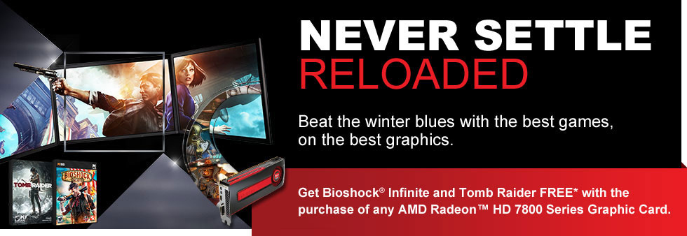 Never Settle: Reloaded.  Beat the winter blues with the best games, on the best graphics.  Get Bioshock Infinite and Tomb Raider FREE* with the purchase of any AMD Radeon™ HD 7800 Series Graphic Card.
