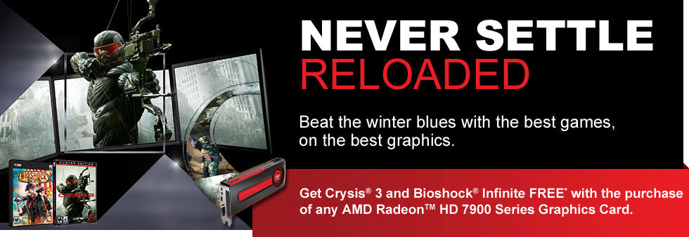 Never Settle: Reloaded.  Beat the winter blues with the best games, on the best graphics.  Get Crysis 3 and Bioshock Infinite FREE* with the purchase of any AMD Radeon™ HD 7900 Series Graphic Card.