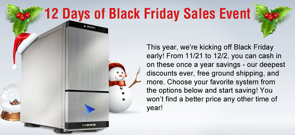 Velocity Micro 2012 Cyber Monday.  Our biggest single day sales event of the year. Today only, you'll find instant coupons, free ground shipping, software bundles, hardware upgrades, and more site-wide. Don't miss out on your chance to save up to $750. You won't find a better deal or a faster PC. Now is the time to buy. You deserve it. Offers expire at midnight.