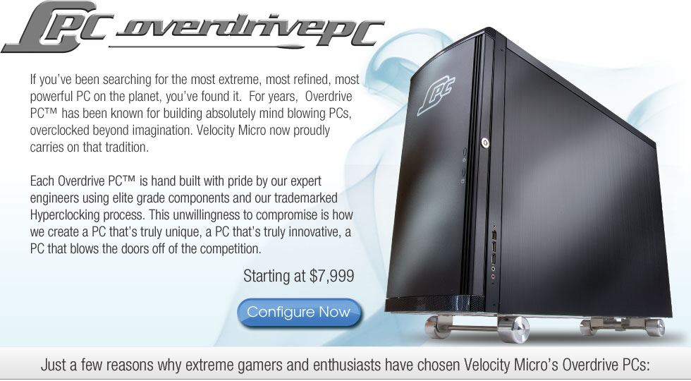 If you've been searching for the most extreme, most refined, most powerful PC on the planet, you've found it.  For years, Overdrive PC has been known for building absolutely mind-blowing PCs, overclocked beyond imagination.  Velocity Micro now proudly carries on that tradition.  Each Overdrive PC is hand built with pride by our expert engineers using elite grade components and our trademarked Hyperclocking process.  This unwillingness to compromise is how we create a PC that's truly innovative; a PC the blows the doors off the competition.