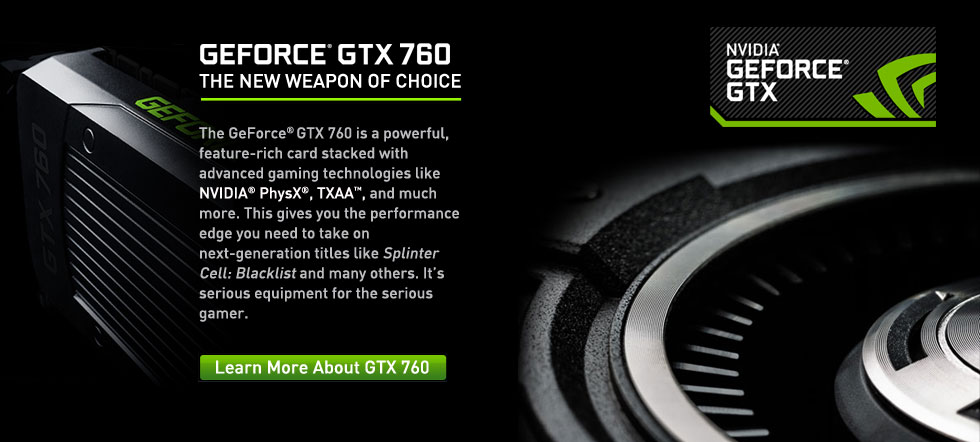 The GeForce® GTX 760 is a powerful, feature-rich card stacked with advanced gaming technologies like NVIDIA® PhysX®, TXAA™, and much more. This gives you the performance edge you need to take on next-generation titles like Splinter Cell: Blacklist and many others. It's serious equipment for the serious gamer.